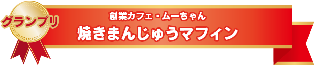 グランプリ 創業カフェ・ムーちゃん 焼きまんじゅうマフィン